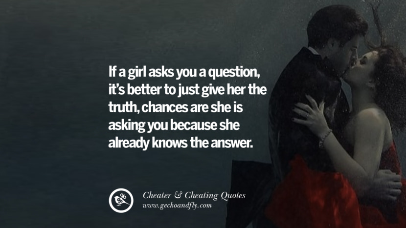 If a girl asks you a questionit's better to just give her the truth, chances are she is asking you because she already knows the answer. best tumblr quotes instagram pinterest Inspiring cheating men cheater boyfriend liar husband