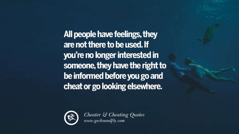 All people have feelingsthey are not there to be used. If you're no longer interested in someone, they have the right to be informed before you go and cheat or go looking elsewhere. best tumblr quotes instagram pinterest Inspiring cheating men cheater boyfriend liar husband