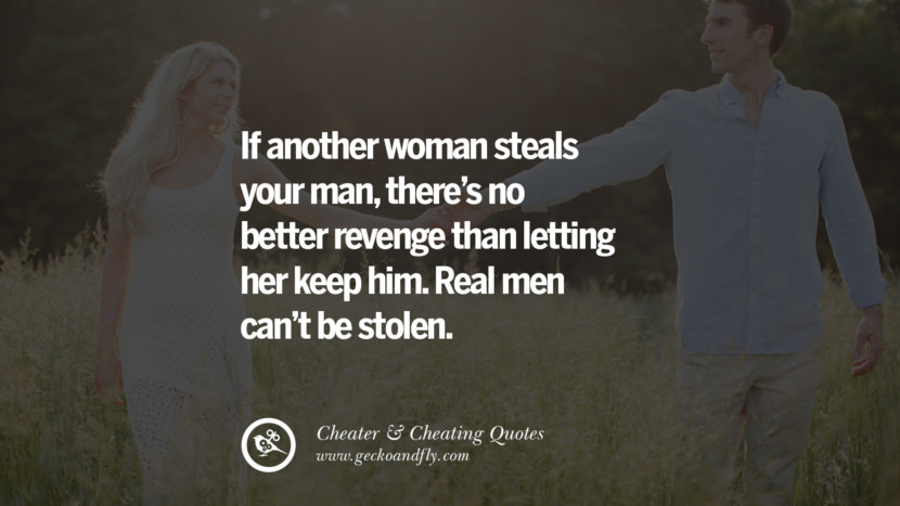 If another woman steals your manthere's no better revenge than letting her keep him. Real men can't be stolen. best tumblr quotes instagram pinterest Inspiring cheating men cheater boyfriend liar husband