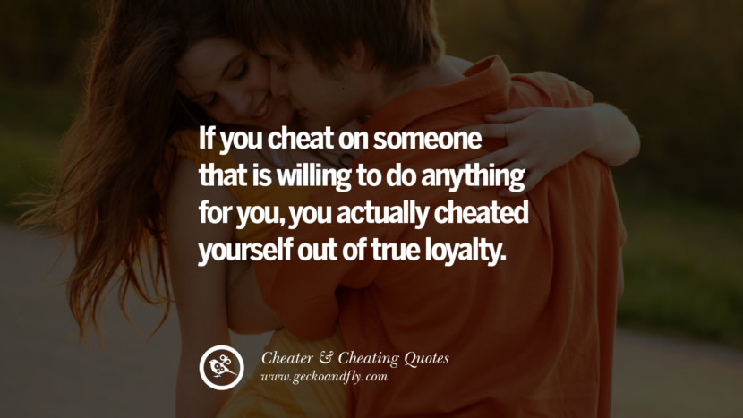 If you cheat on someone that is willing to do anything for youyou actually cheated yourself out of true loyalty. best tumblr quotes instagram pinterest Inspiring cheating men cheater boyfriend liar husband