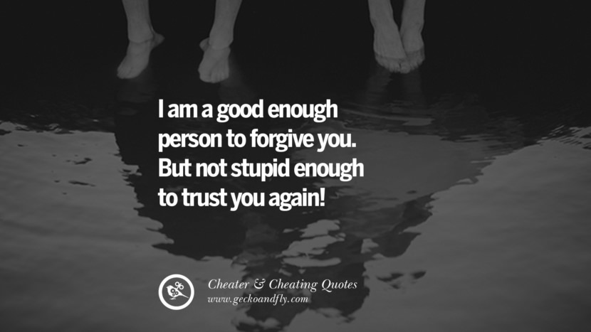 I am a good enough person to forgive you. But not stupid enough to trust you again. best tumblr quotes instagram pinterest Inspiring cheating men cheater boyfriend liar husband