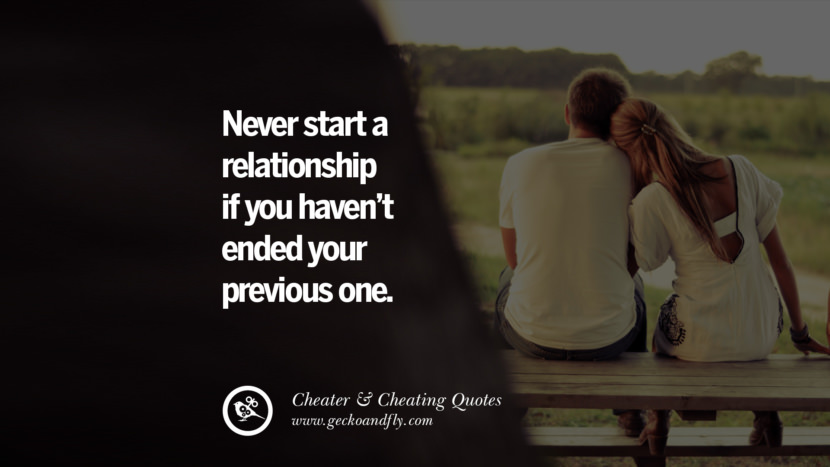 Never start a relationship if you haven't ended your previous one. best tumblr quotes instagram pinterest Inspiring cheating men cheater boyfriend liar husband