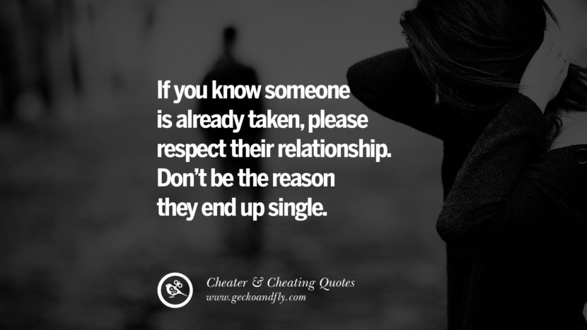 If you know someone is already takenplease respect their relationship. Don't be the reason they end up single. best tumblr quotes instagram pinterest Inspiring cheating men cheater boyfriend liar husband