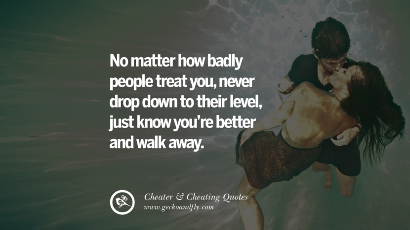 No matter how badly people treat younever drop down to their level, just know you're better and walk away. best tumblr quotes instagram pinterest Inspiring cheating men cheater boyfriend liar husband