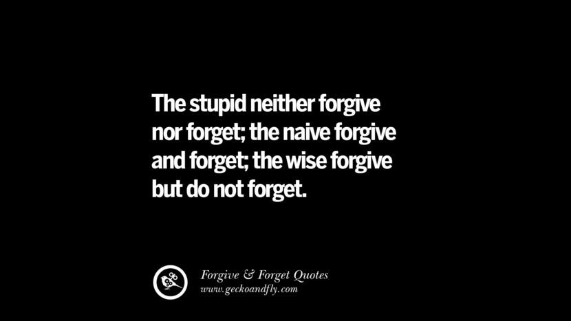 The stupid neither forgive nor forget; the naive forgive and forget; the wise forgive but do not forget. Quotes On Forgive And Forget When Someone Hurts You In A Relationship