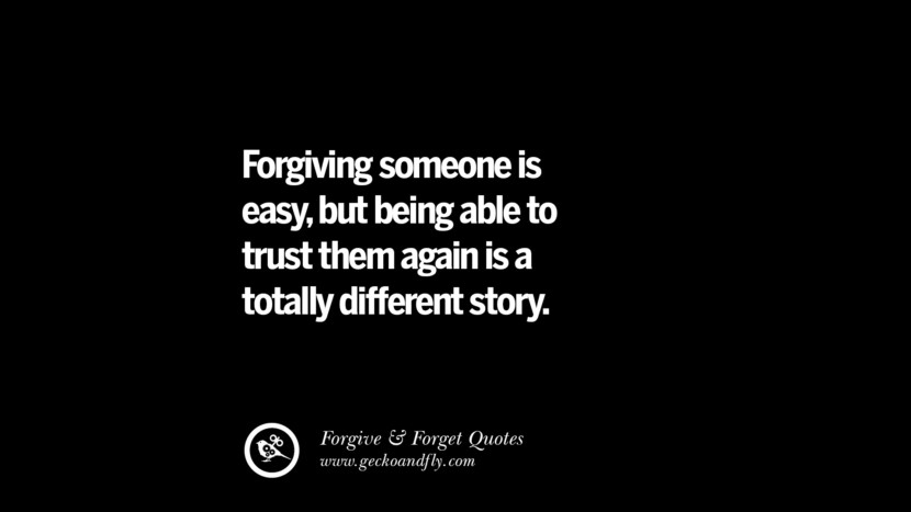 Forgiving someone is easybut being able to trust them again is a totally different story. Quotes On Forgive And Forget When Someone Hurts You In A Relationship