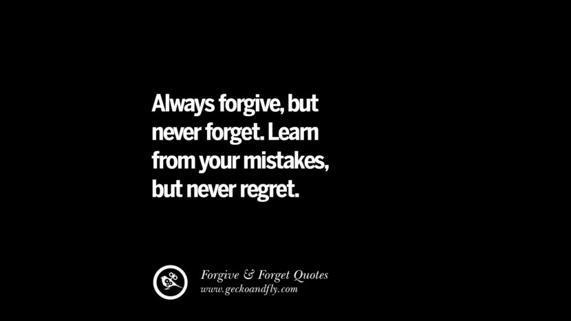 Always forgivebut never forget. Learn from your mistakesbut never regret. Quotes On Forgive And Forget When Someone Hurts You In A Relationship