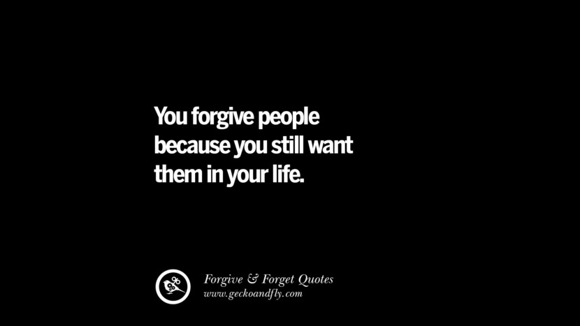 You forgive people because you still want them in your life. Quotes On Forgive And Forget When Someone Hurts You In A Relationship