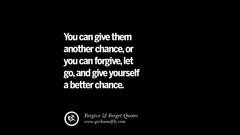 You can give them another chanceor you can forgivelet goand give yourself a better chance. Quotes On Forgive And Forget When Someone Hurts You In A Relationship