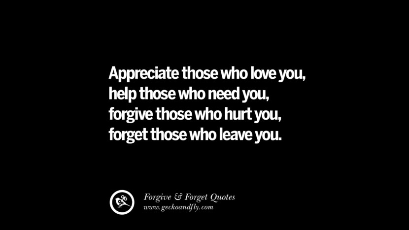 Appreciate those who love youhelp those who need youforgive those who hurt youforget those who leave you. Quotes On Forgive And Forget When Someone Hurts You In A Relationship