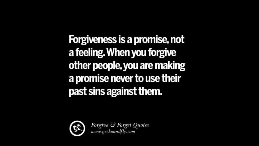 Forgiveness is a promisenot a feeling. When you forgive other peopleyou are making a promise never to use their past sins against them. Quotes On Forgive And Forget When Someone Hurts You In A Relationship