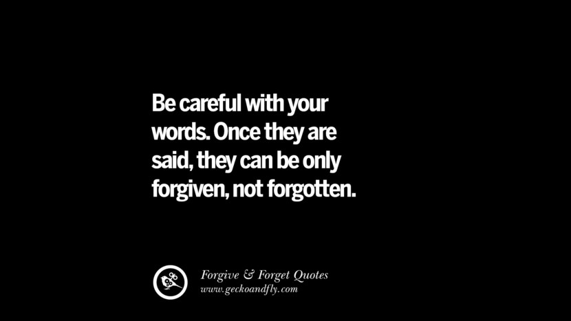 be careful with your words. Once they are saidthey can be only forgivennot forgotten. Quotes On Forgive And Forget When Someone Hurts You In A Relationship
