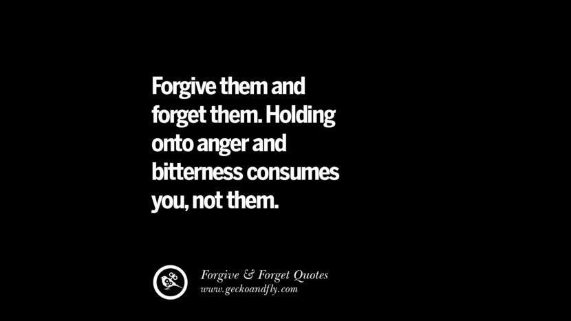 Forgive them and forget them. Holding onto anger and bitterness consumes younot them. Quotes On Forgive And Forget When Someone Hurts You In A Relationship