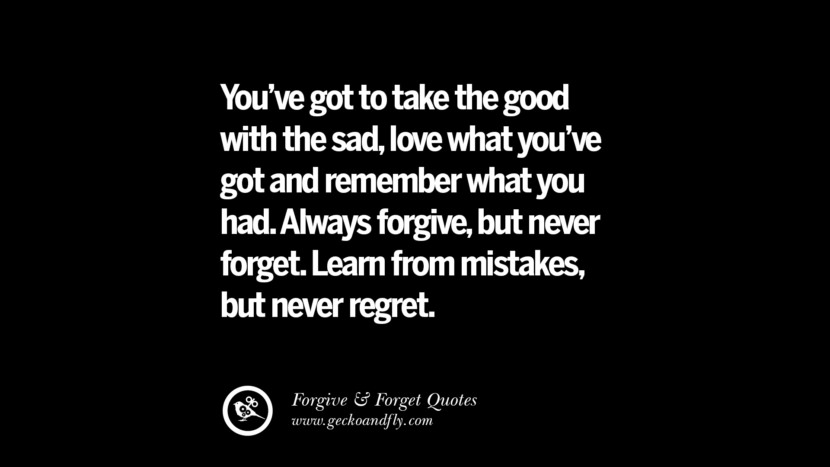 You've got to take the good with the sadlove what you've got and remember what you had. Always forgivebut never forget. Learn from mistakes but never regret. Quotes On Forgive And Forget When Someone Hurts You In A Relationship