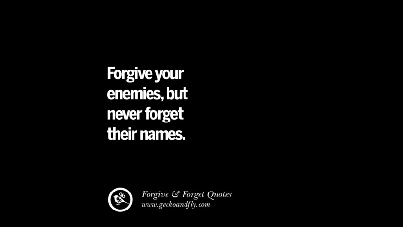 Forgive your enemiesbut never forget their names. Quotes On Forgive And Forget When Someone Hurts You In A Relationship