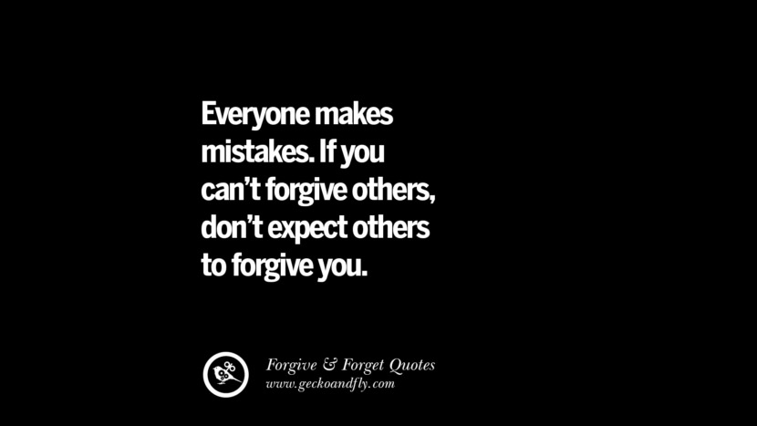 Everyone makes mistakes. If you can't forgive othersdon't expect others to forgive you. Quotes On Forgive And Forget When Someone Hurts You In A Relationship
