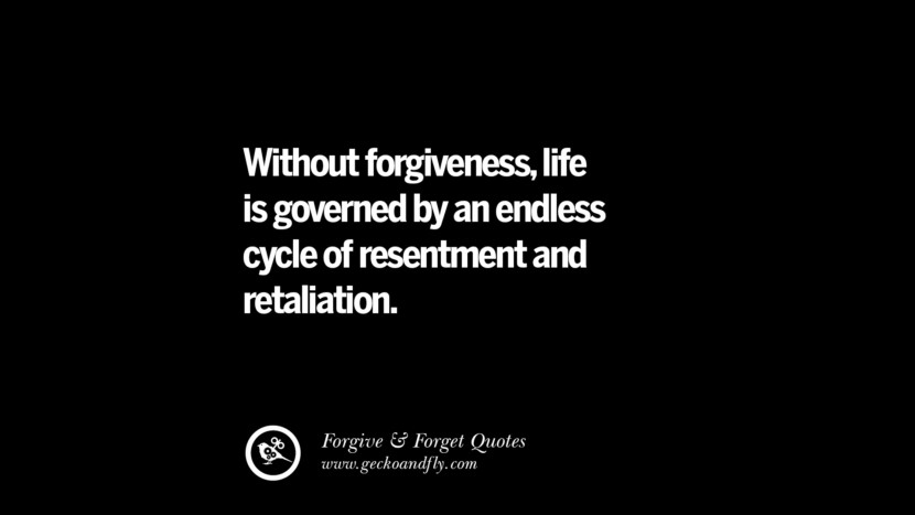 Without forgiveness, life is governed by an endless cycle of resentment and retaliation. Quotes On Forgive And Forget When Someone Hurts You In A Relationship