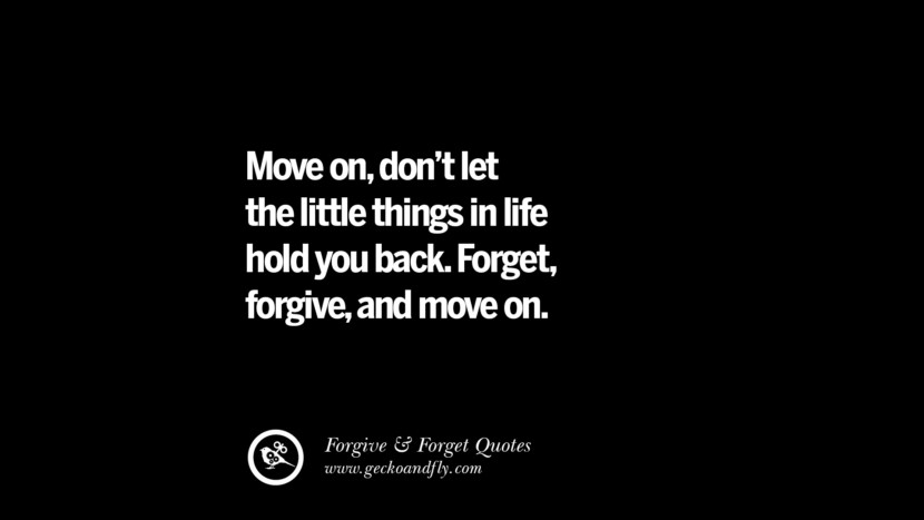 Move ondon't let the little things in life hold you back. Forgetforgiveand move on. Quotes On Forgive And Forget When Someone Hurts You In A Relationship