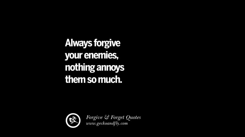 Always forgive your enemiesnothing annoys them so much. Quotes On Forgive And Forget When Someone Hurts You In A Relationship