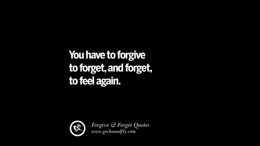 You have to forgive to forgetand forget to feel again. Quotes On Forgive And Forget When Someone Hurts You In A Relationship