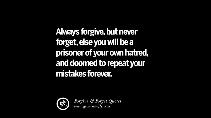 Always forgivebut never forgetelse you will be a prisoner of your own hatred and doomed to repeat your mistakes forever. Quotes On Forgive And Forget When Someone Hurts You In A Relationship