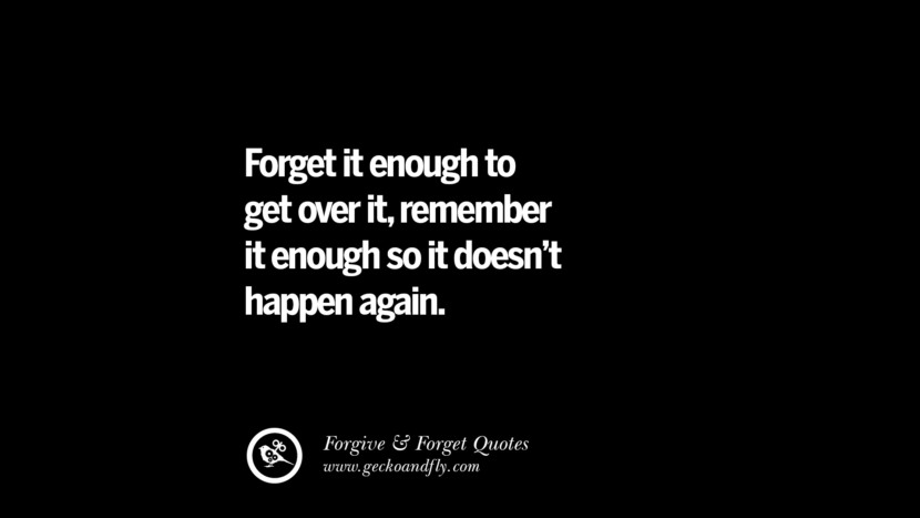 Forget it enough to get over itremember it enough so it doesn't happen again. Quotes On Forgive And Forget When Someone Hurts You In A Relationship