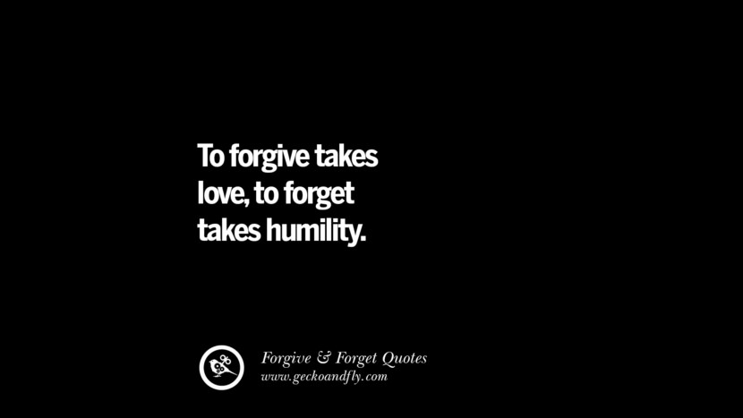 To forgive takes loveto forget takes humility. Quotes On Forgive And Forget When Someone Hurts You In A Relationship