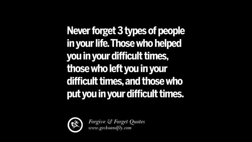 Never forget 3 types of people in your life. Those who helped you in your difficult timesthose who left you in your difficult timesand those who put you in your difficult times. Quotes On Forgive And Forget When Someone Hurts You In A Relationship