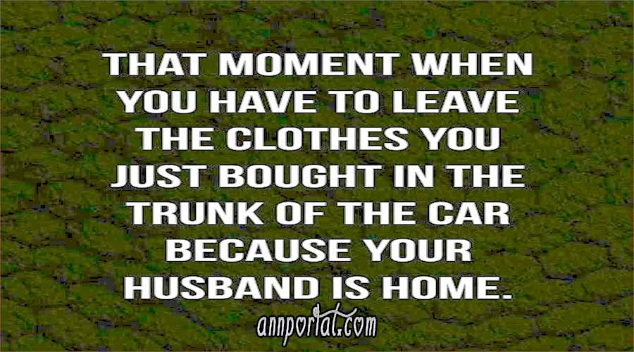 That moment when you have to leave the clothes you just bought in the trunk of the car because your husband is home