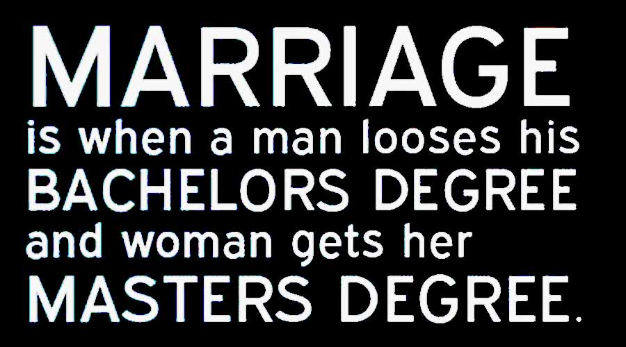 Marriage is when a man looses his bachelors degree and woman gets her masters degree.