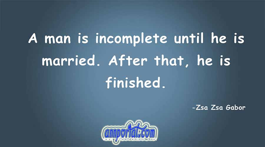A man is incomplete until he is married. After that, he is finished